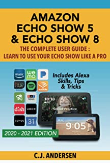 Amazon Echo Show 5 & Echo Show 8 The Complete User Guide - Learn to Use Your Echo Show Like A Pro: Includes Alexa Skills, ...