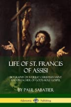 Life of St. Francis  of Assisi: Biography of a Great Christian Saint and Preacher of God's Holy Gospel