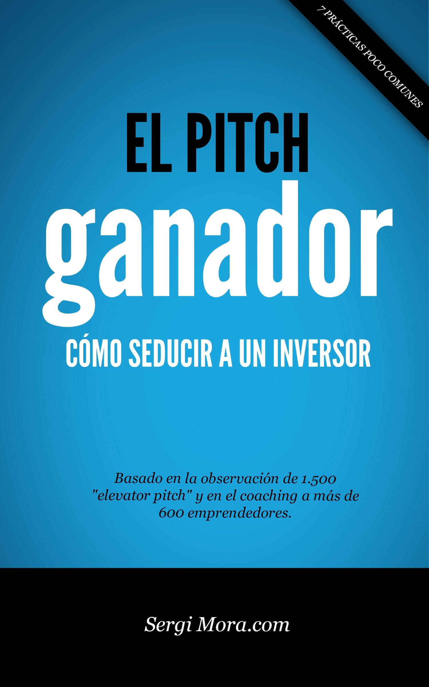 El Pitch Ganador: Cómo seducir a un inversor con tu presentación o elevator pitch (Spanish Edition)