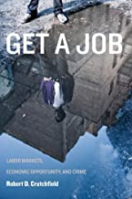 Get a Job: Labor Markets, Economic Opportunity, and Crime (New Perspectives in Crime, Deviance, and Law Book 11)