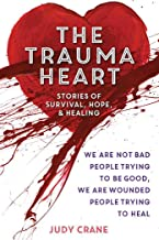 The Trauma Heart: We Are Not Bad People Trying to Be Good, We Are Wounded People Trying to Heal--Stories of Survival, Hope, and Healing