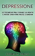 DEPRESSIONE: Le tecniche per curare la mente e avere una vita felice e serena (Italian Edition)