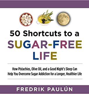 50 Shortcuts to a Sugar-Free Life: How Pistachios, Olive Oil, and a Good Night's Sleep Can Help You Overcome Sugar Addicti...