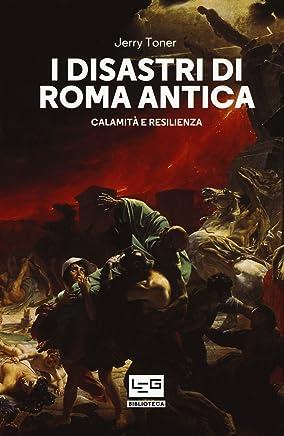 I disastri di Roma antica. Calamità e resilienza