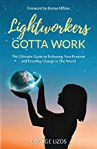 Lightworkers Gotta Work: The Ultimate Guide to Following Your Purpose and Creating Change in the World