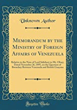 Memorandum by the Ministry of Foreign Affairs of Venezuela: Relative to the Note of Lord Salisbury to Mr. Olney, Dated November 26, 1895, on the ... and British Guayana (Classic Reprint)