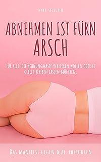 Abnehmen ist fürn Arsch: Für alle, die Schwungmasse verlieren wollen oder es gleich sein lassen möchten. (German Edition)