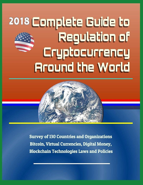 冒険者慎重にフィット2018 Complete Guide to Regulation of Cryptocurrency Around the World: Survey of 130 Countries and Organizations - Bitcoin, Virtual Currencies, Digital Money, Blockchain Technologies Laws and Policies