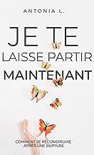 Je te laisse partir maintenant: comment se reconstruire après une rupture (French Edition)