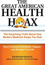 The Great American Health Hoax: The Surprising Truth About How Modern Medicine Keeps You Sick―How to Choose a Healthier, Happier, and Disease-Free Life