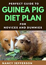 Perfect Guide To Guinea Pigs Diet Plan For Novices And Dummies : Delectable Recipes For Guinea Pig For Staying Healthy And...