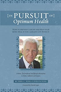 In Pursuit Of Optimum Health: How To Prevent Cancer and Help Your Body Heal If You Already Live With It