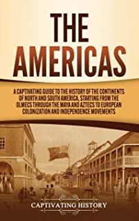 The Americas: A Captivating Guide to the History of the Continents of North and South America, Starting from the Olmecs th...