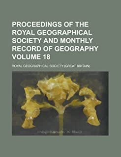Proceedings of the Royal Geographical Society and Monthly Record of Geography Volume 18