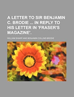 A Letter to Sir Benjamin C. Brodie in Reply to His Letter in 'Fraser's Magazine'.