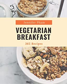 365 Vegetarian Breakfast Recipes: Home Cooking Made Easy with Vegetarian Breakfast Cookbook!
