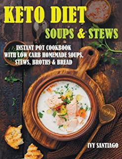 Keto Diet Soups & Stews: Instant Pot Cookbook with Low Carb Homemade Soups, Stews, Broths & Bread