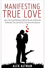 Manifesting True Love: Learn The Secret Mechanics Behind The Law of Attraction To Manifest The Love Life You Truly Desire And Deserve (Relationship and Dating Advice for Women Book 4) Kindle Edition