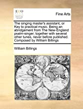 The singing master's assistant, or Key to practical music. Being an abridgement from The New-England psalm-singer; together with several other tunes, ... published. Composed by William Billings