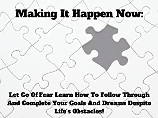 Making It Happen Now: Let Go Of Fear Learn How To Follow Through And Complete Your Goals And Dreams Despite Life's Obstacles!