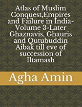 Atlas of Muslim Conquest,Empires and Failure in India-Volume 3-Later Ghaznavis, Ghauris and Qutubuddin Aibak till eve of s...