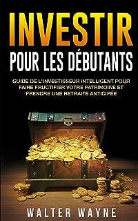 Investir Pour Les Débutants: Guide de l'Investisseur Intelligent Pour Faire Fructifier Votre Patrimoine et Prendre une Retraite Anticipée (French Edition)