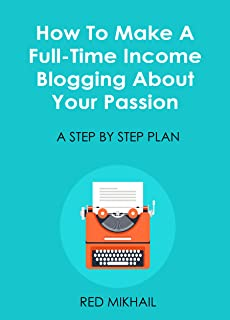 How To Make A Full-Time Income Blogging About Your Passion: A Step By Step Plan