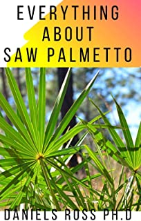EVERYTHING ABOUT SAW PALMETTO: Comprehensive Guide on Healing Prostate Problem And other Diseases With Saw Palmetto