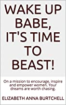 Wake up Babe, It's time to Beast!: On a mission to encourage, inspire and empower women. Your dreams are worth chasing.