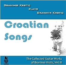 Croatian Songs (The Collected Guitar Works of Branimir Krstic, Vol. Iii)