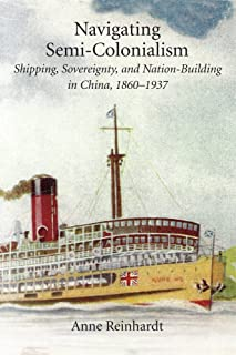 Navigating Semi-Colonialism: Shipping, Sovereignty, and Nation-Building in China, 1860–1937 (Harvard East Asian Monographs)
