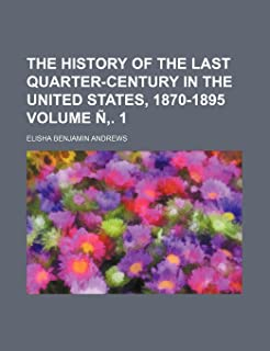 The History of the Last Quarter-Century in the United States, 1870-1895 Volume N . 1