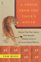 A Tooth from the Tiger's Mouth: How to Treat Your Injuries with Powerful Healing Secrets of the Great Chinese Warrior (Fir...