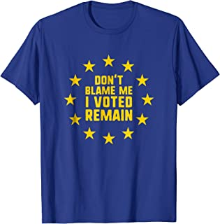 Don't Blame Me I Voted Remain T-Shirt Anti Brexit Remainer