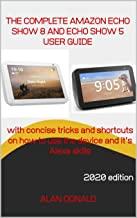 AMAZON ECHO SHOW 5 AND ECHO SHOW 8: The Complete User Manual: A userguide on Amazon echo show 5 and echo show 8 with concise tricks on how to use the device and its  Alexa enabled features