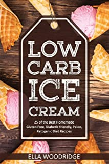 Low Carb Ice Cream: 25 of the Best Homemade Gluten Free, Diabetic friendly, Paleo, Ketogenic Diet Recipes