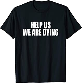 help us we are dying shirt