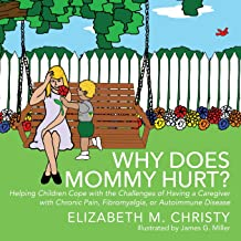 Why Does Mommy Hurt? Helping Children Cope with the Challenges of Having a Caregiver with Chronic Pain, Fibromyalgia, or Autoimmune Disease