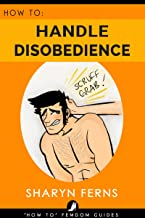 FEMDOM: How To Handle Disobedience: For Dominant Women ('How To' Femdom Guides Book 4)