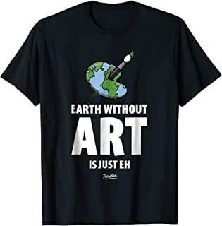 The Earth Without Art Is Just Eh Funny Art Teacher Shirt