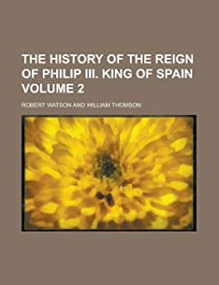 The History of the Reign of Philip III. King of Spain Volume 2