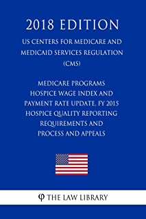 Medicare Programs - Hospice Wage Index and Payment Rate Update, FY 2015 - Hospice Quality Reporting Requirements and Process and Appeals (US Centers for ... and Medicaid Services Regulation) (CMS