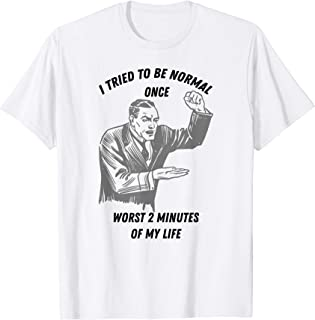 I Tried To Be Normal Once Worst 2 Minutes Of My Life Gift T-Shirt