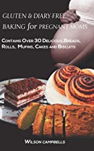 GLUTEN AND DIARY-FREE BAKING FOR PREGNANT MOMS: Contains Over 30 Delicious Breads, Rolls, Muffins, Cakes and Biscuits