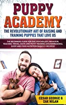 Puppy Academy: The Revolutionary Art of Raising and Training Puppies that Love Us: The Beginners Guide for Dog Psychology,...