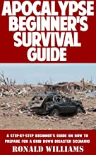 Apocalypse Beginner's Survival Guide: A Step-By-Step Beginner's Survival Guide On How To Prepare For A Grid Down Disaster Scenario