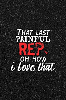That Last Painful Rep, Oh How I Love That: Blank Lined Notebook ( Body Building ) Dots