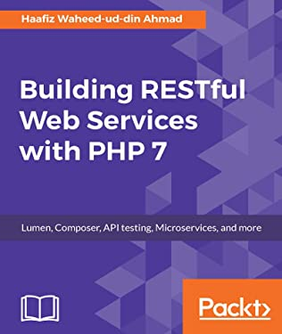 Building RESTful Web Services with PHP 7: Lumen, Composer, API testing, Microservices, and more