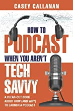 How to Podcast When You Aren't Tech Savvy: A Clear-Cut Book about How (and Why) to Launch a Podcast