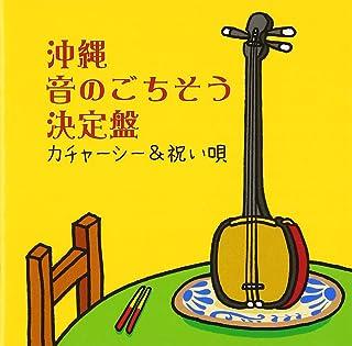 沖縄 音のごちそう決定盤~カチャーシー&祝い歌~